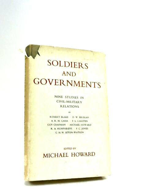 Soldiers and Governments: Nine Studies in Civil-Military Relations By Howard, Michael