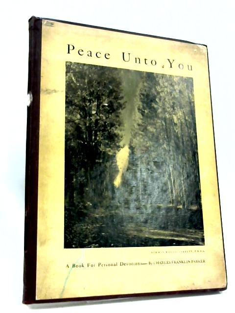 Peace Unto You: A Book For Personal Devotions by Parker, Charles Franklin