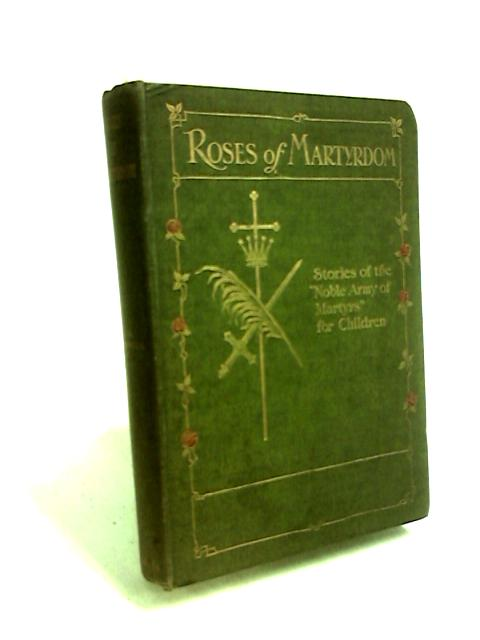 Roses Of Martyrdom Stories Of Th Noble Army Of Martyrs by C M Cresswell
