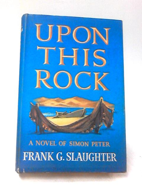Upon This Rock; A Novel Of Simon Peter by F.G Slaughter