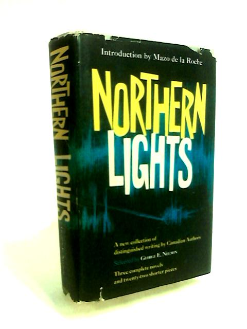 Northern Lights, a New Collection of Distinguished Writing by Canadian Authors. with an Introd. by Mazo De La Roche by George E Nelson
