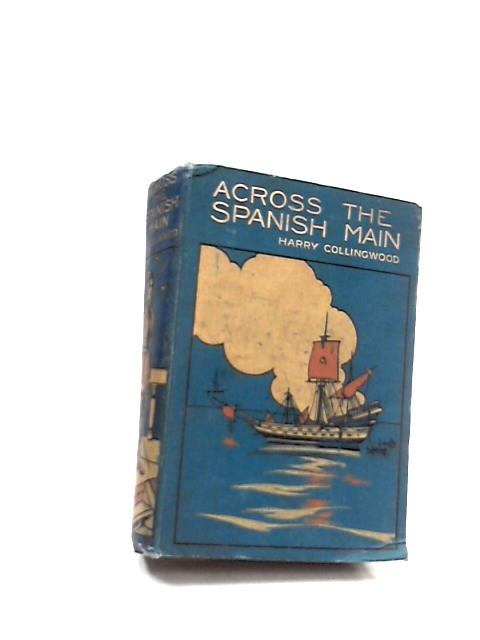 Across the Spanish Main: A Tale of the Sea in the Days of Queen Bess by Harry Collingwood