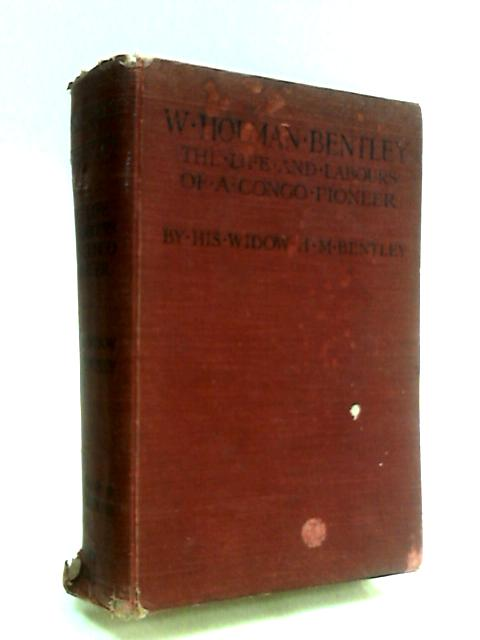 W. Holman Bentley: The Life and Labours of A Congo Pioneer by Bentley, H. M.