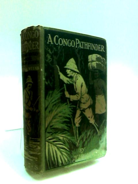 A Congo Pathfinder - W. Holman Bentley Among African Savages by Weeks, John H.