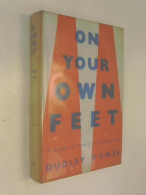On your own feet A guide to health and happiness by Dudley D'Ewes