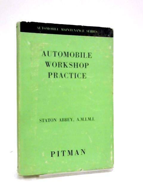 Automobile Workshop Practice - a Practical Handbook for Service Mechanics, Apprentices, and Owner-Drivers By Staton Abbey