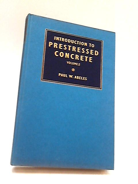 Introduction to Prestressed Concrete. Vol. 2 By Abeles, P. W.