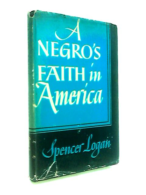A Negro's Faith In America By Logan, Spencer