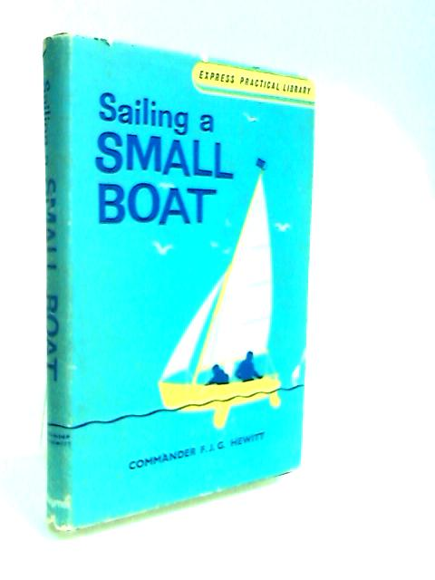 Sailing A Small Boat - Express Practical Library By Hewitt, F. J. G.
