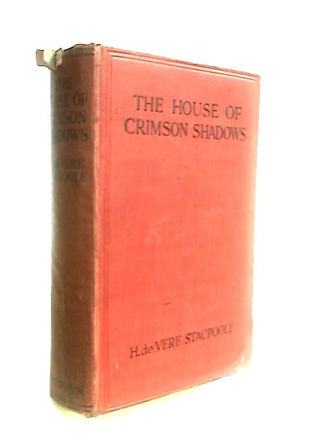 The House of Crimson Shadows: A Romance By Stacpoole, H. de Vere.