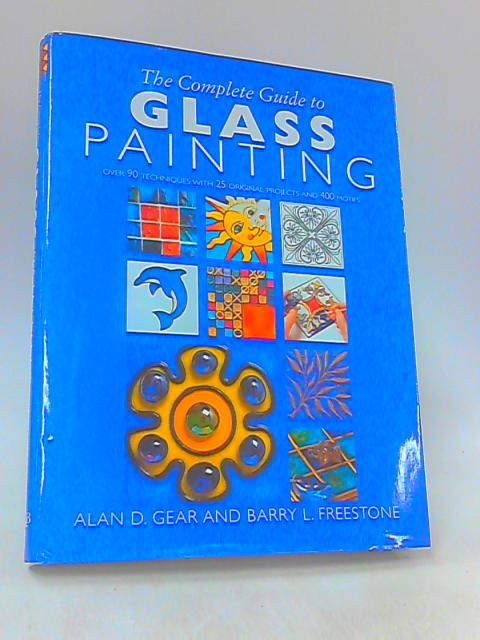 The Complete Guide to Glass Painting : Over 90 Techniques with 25 Original Projects and 400 Motifs by Gear, Alan; Freestone, Barry L.