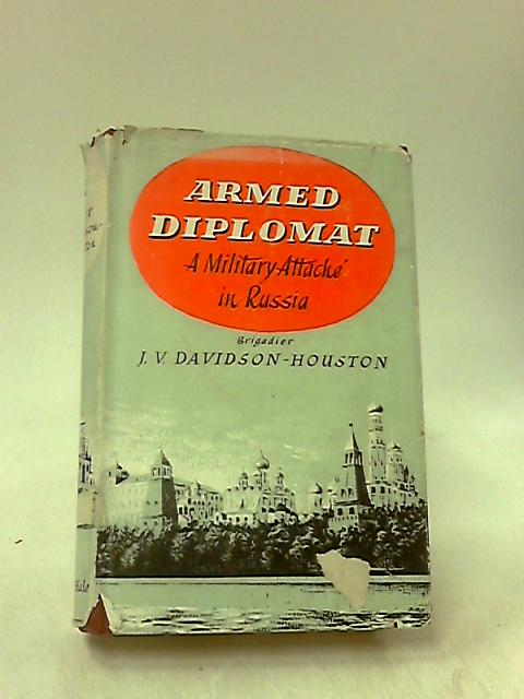 Armed Diplomat: A Military Attache in Russia by Brigadier J. V. Davidson-Houston