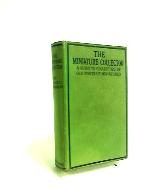 The Miniature Collector: A Guide to Collectors of Old Portrait Miniatures. by George Charles Williamson