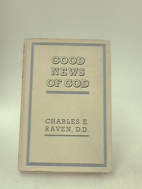 Good News of God Being Eight Letters Dealing with Present Problems and Based Upon Romans I-VIII by Raven, Charles E.
