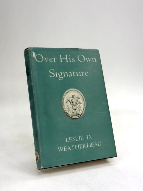 Over His Own Signature A Devotional Study of Christ's Pictures of Himself and of Their Relevance to Our Lives Today by Leslie D Weatherhead
