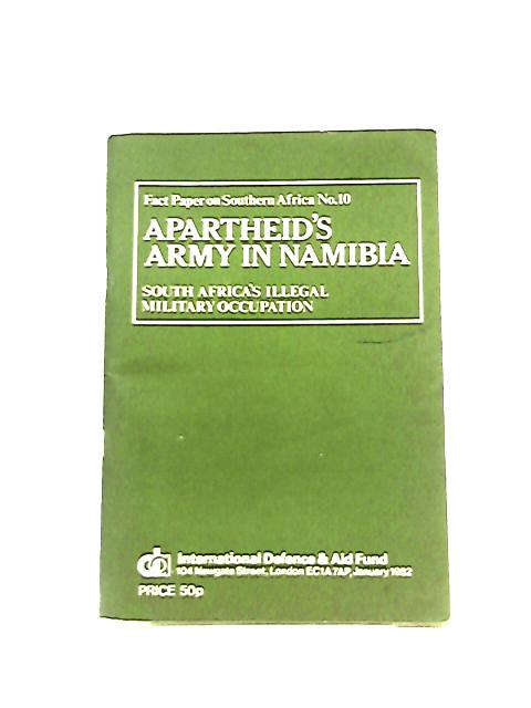 Apartheid's Army in Namibia, South Africa's Illegal Military Occupation by Anon