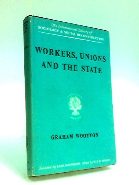 Workers, Unions and the State by Wootton, G.
