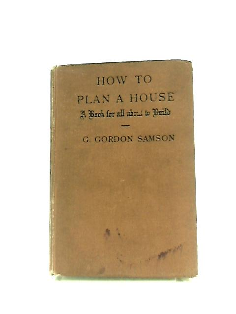 How to Plan a House, A Book for All About to Build by George Gordon Samson