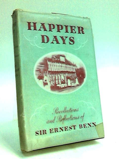 Happier Days. Recollections and Reflections by Benn, Ernest.