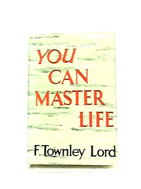 You Can Master Life by F. Townley Lord