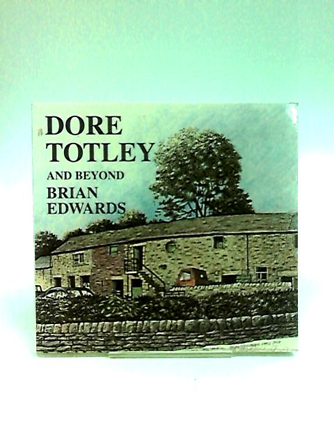 Dore, Totley and Beyond: The Drawings of Brian Edwards by Edwards, Brian.