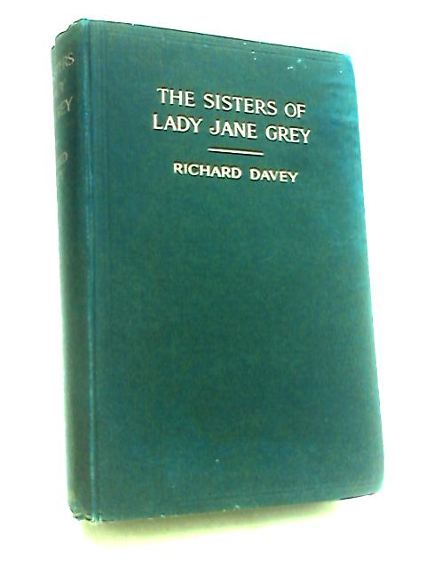 The Sisters of Lady Jane Grey: and Their Wicked Grandfather. by Davey, Richard.