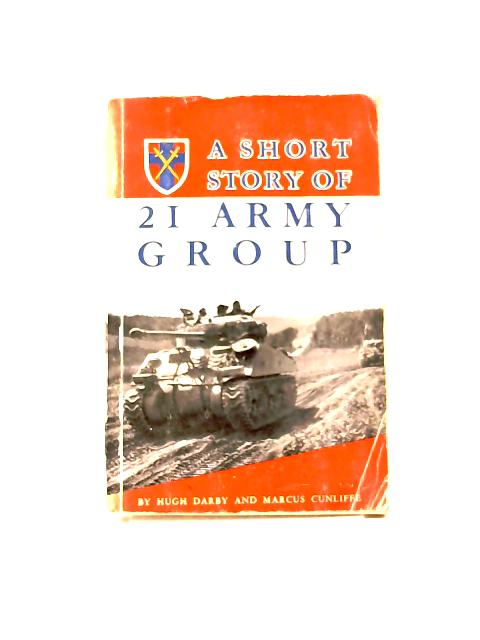 A Short History of 21 Army Group by H. Darby & M. Cunliffe