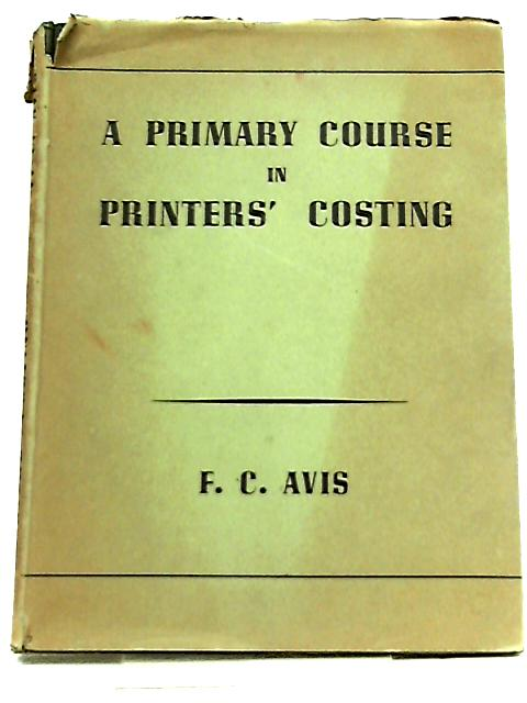 A Primary Course in Printers' Costing by F. C. Avis