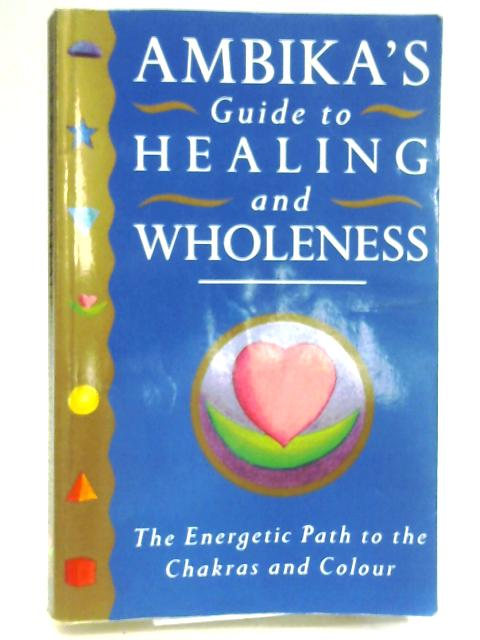 Ambika's Guide to Healing: The Energetic Path to the Chakras and Colour by Ambika