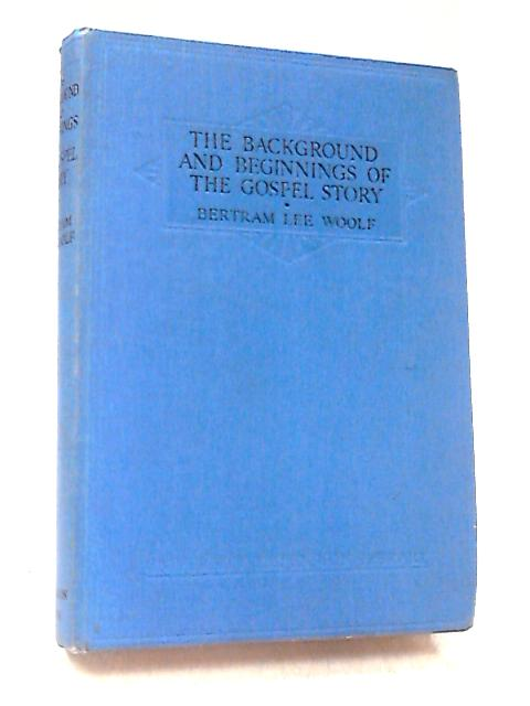 The Background and Beginnings of the Gospel Story by Woolf, Bertram Lee