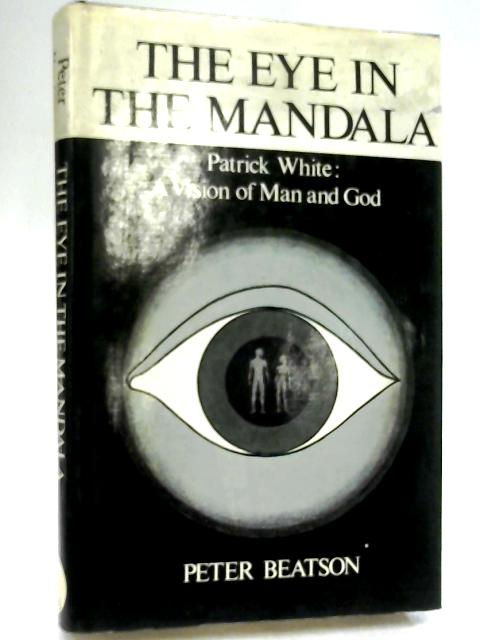 The Eye in the Mandala - Patrick White: A Vision of Man and God by Beatson, Peter