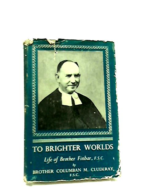 To Brighter Worlds, Life of Brother Finbar by Columban Cluderay