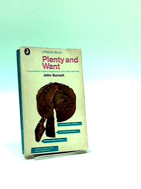 Plenty and want: A social history of diet in England from 1815 to the present day (Pelican books) By Burnett, John