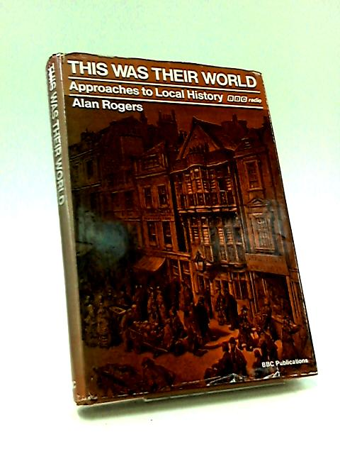 This Was Their World: Approaches to Local History by Rogers, Alan