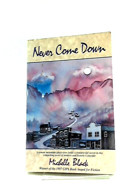 Never Come Down, A Novel of the Colorado High Country by Black Michelle