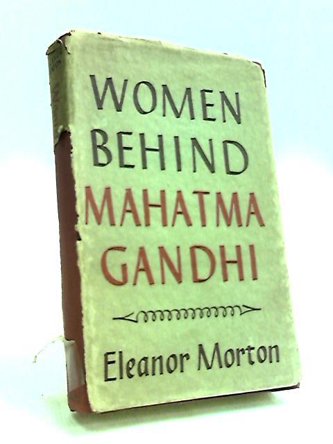 Women Behind Mahatma Gandhi by Morton, Eleanor