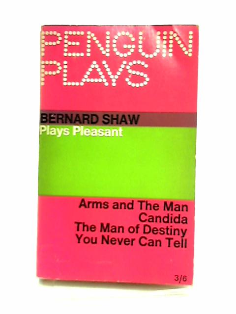 Plays Pleasant: Arms and the Man; Candida; the Man of Destiny; You Never Can Tell