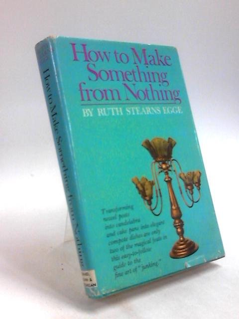 How to Make Something from Nothing: The Fine Art of Junking By Ruth Stearns Egge