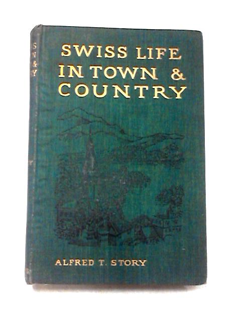 Swiss Life in Town and Country By Afred Thomas Story