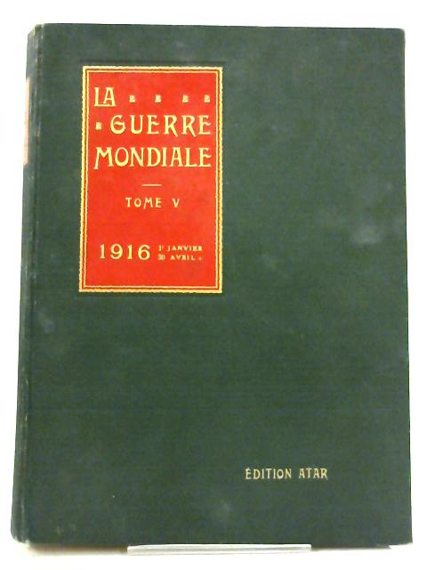 La Guerre Mondiale Tome V, Jan - Avril. 1916 By Various