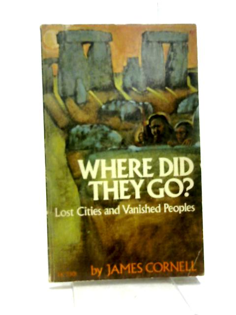 Where Did They Go?: Lost Cities And Vanished Peoples By James Cornell