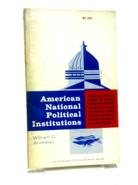 American National Political Institutions. Some Key Readings by Andrews W (ed)