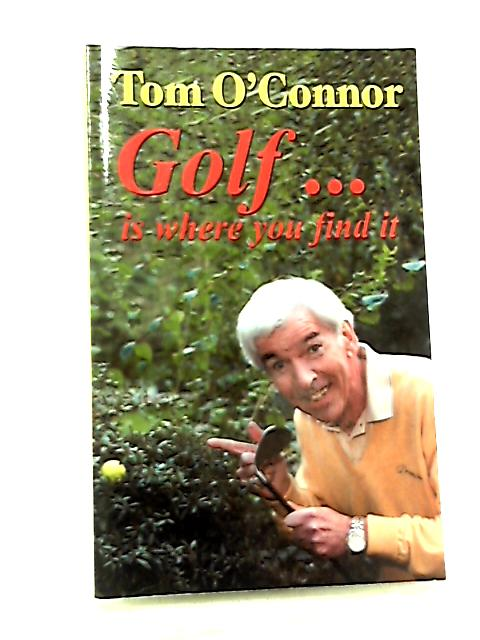Tom O'Connor Golf... Is Where You Find It by Tom O'Connor