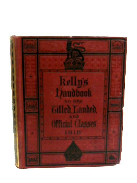 Kelly's Handbook To The Titled, Landed & Official Classes For 1916 by Kelly'S ]