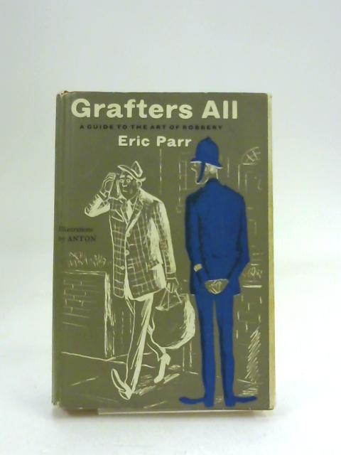 Grafters All. A guide to the art of robbery ... With thirteen drawings by Anton by Eric Parr