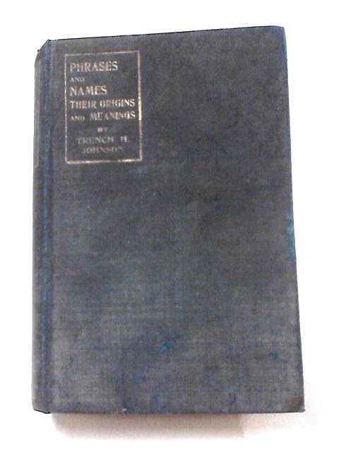 Phrases and Names Their Origins and Meanings by Trench H Johnson