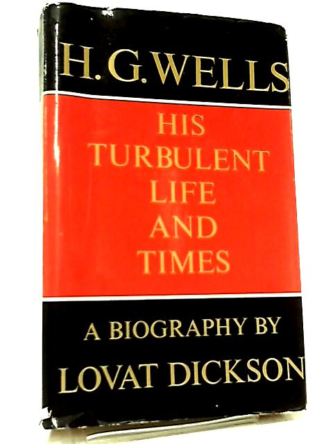 H. G. Wells, His Turbulent Life & Times By Lovat Dickson