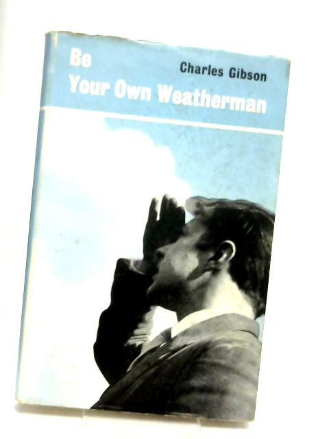 Be your own weatherman: A book on practical weather forecasting for the outdoor enthusiast by Gibson, Charles