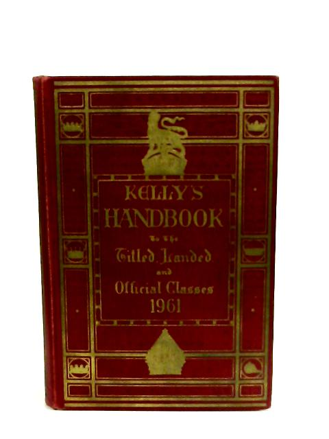 Kelly's Handbook to the Titled, Landed and Official Classes. 1961 by Kelly