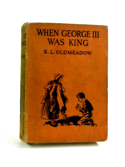When George The Third Was King by K. L. Oldmeadow